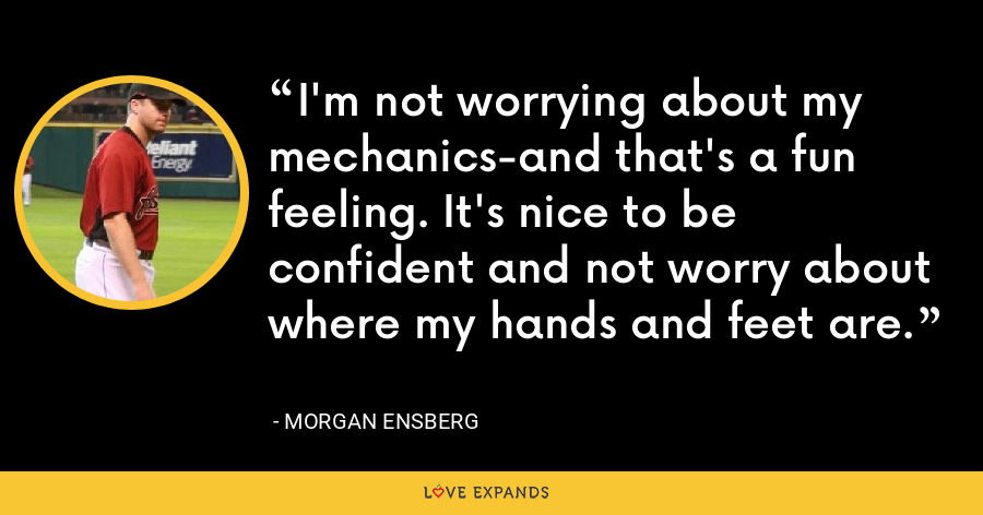 I'm not worrying about my mechanics-and that's a fun feeling. It's nice to be confident and not worry about where my hands and feet are. - Morgan Ensberg