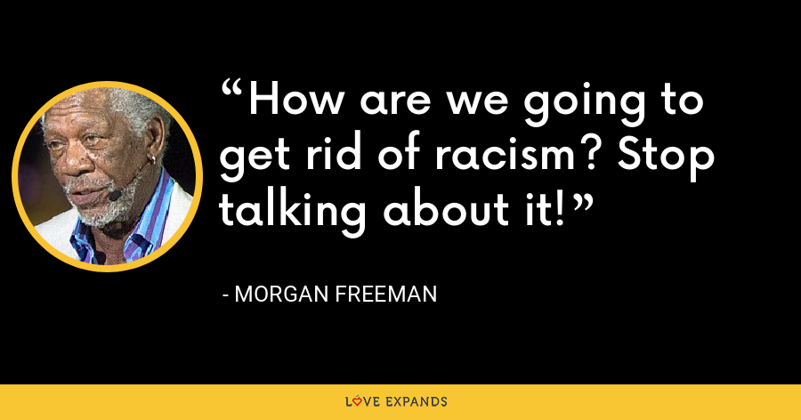 How are we going to get rid of racism? Stop talking about it! - Morgan Freeman