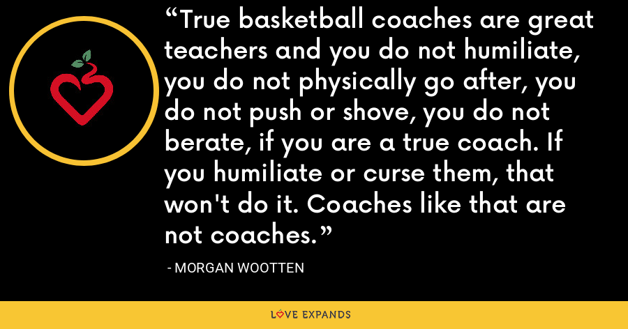 True basketball coaches are great teachers and you do not humiliate, you do not physically go after, you do not push or shove, you do not berate, if you are a true coach. If you humiliate or curse them, that won't do it. Coaches like that are not coaches. - Morgan Wootten