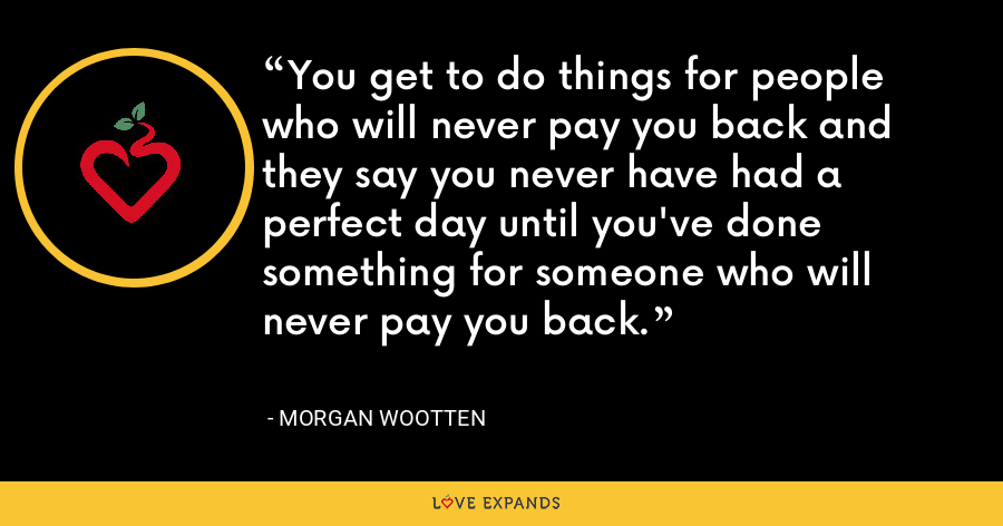 You get to do things for people who will never pay you back and they say you never have had a perfect day until you've done something for someone who will never pay you back. - Morgan Wootten
