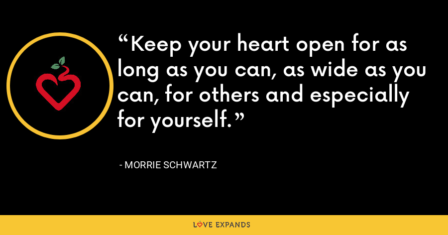 Keep your heart open for as long as you can, as wide as you can, for others and especially for yourself. - Morrie Schwartz