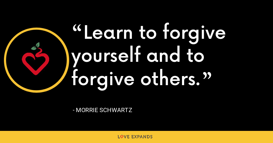 Learn to forgive yourself and to forgive others. - Morrie Schwartz