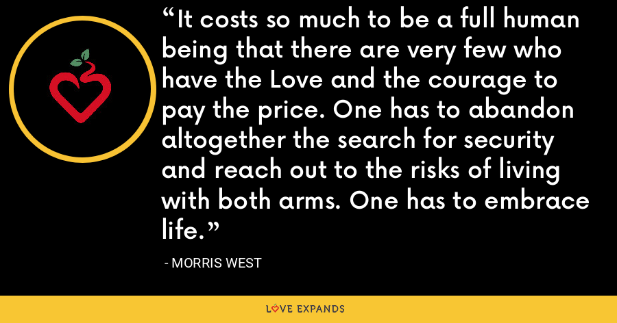 It costs so much to be a full human being that there are very few who have the Love and the courage to pay the price. One has to abandon altogether the search for security and reach out to the risks of living with both arms. One has to embrace life. - Morris West