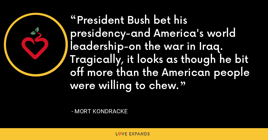 President Bush bet his presidency-and America's world leadership-on the war in Iraq. Tragically, it looks as though he bit off more than the American people were willing to chew. - Mort Kondracke