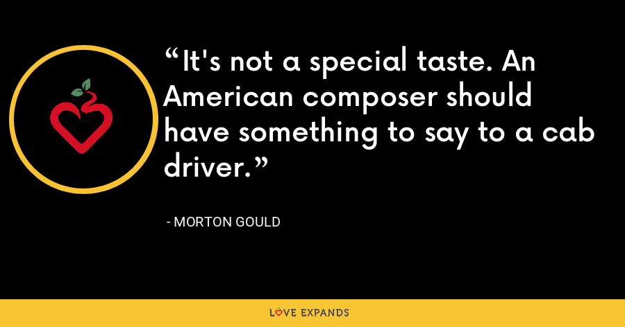 It's not a special taste. An American composer should have something to say to a cab driver. - Morton Gould