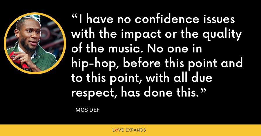 I have no confidence issues with the impact or the quality of the music. No one in hip-hop, before this point and to this point, with all due respect, has done this. - Mos Def