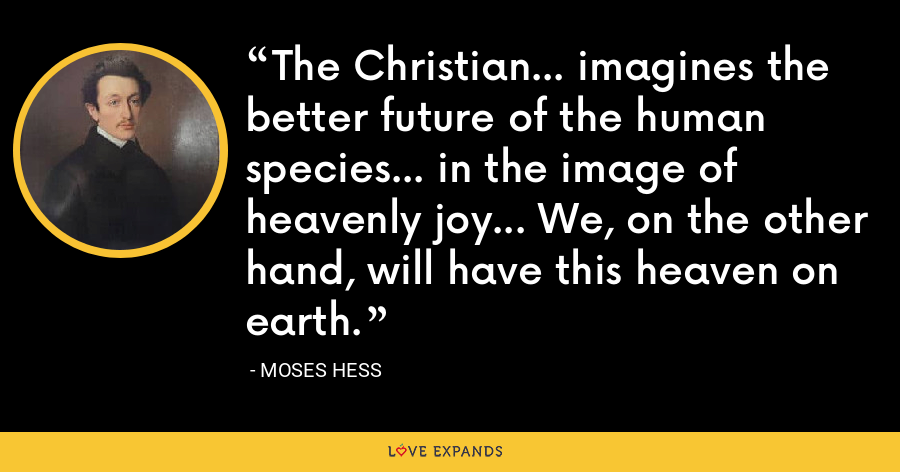 The Christian... imagines the better future of the human species... in the image of heavenly joy... We, on the other hand, will have this heaven on earth. - Moses Hess