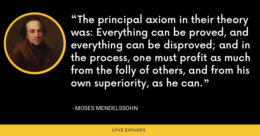 The principal axiom in their theory was: Everything can be proved, and everything can be disproved; and in the process, one must profit as much from the folly of others, and from his own superiority, as he can. - Moses Mendelssohn