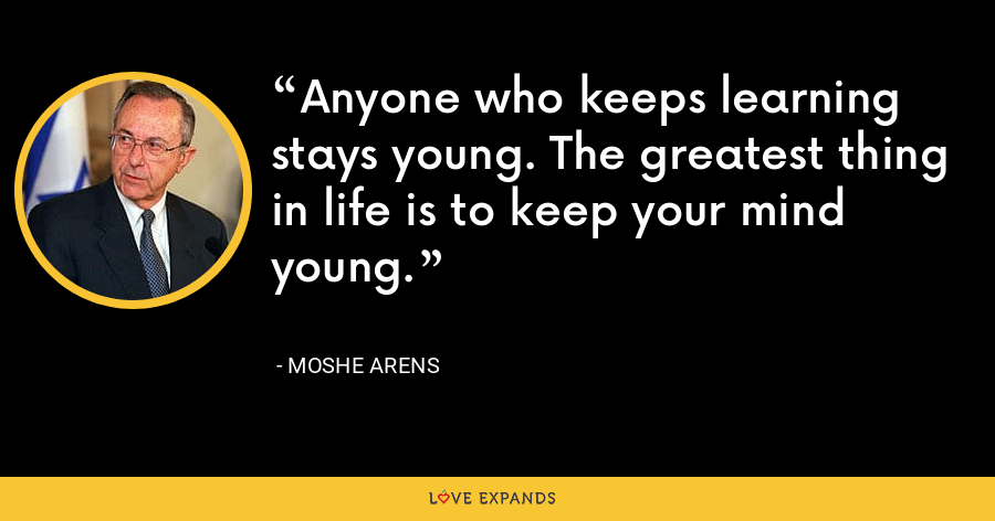 Anyone who keeps learning stays young. The greatest thing in life is to keep your mind young. - Moshe Arens