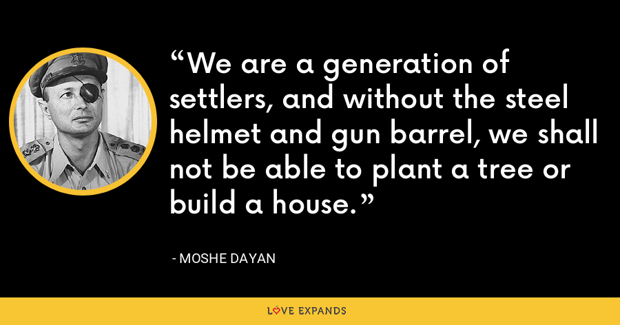 We are a generation of settlers, and without the steel helmet and gun barrel, we shall not be able to plant a tree or build a house. - Moshe Dayan