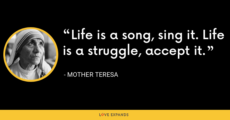 Life is a song, sing it. Life is a struggle, accept it. - Mother Teresa