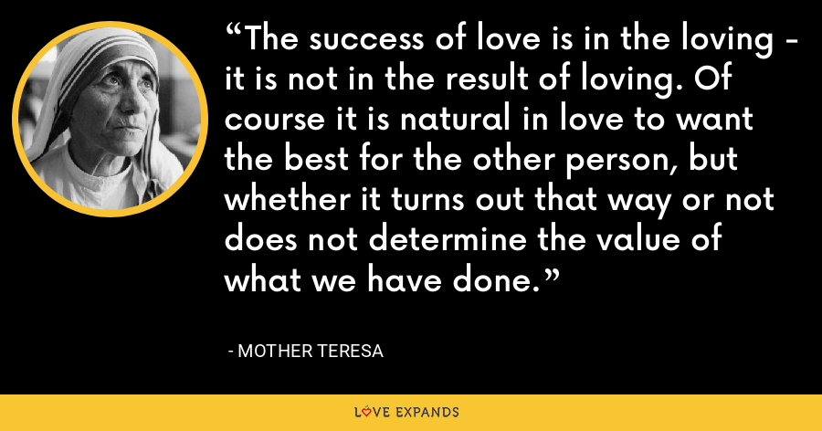 The success of love is in the loving - it is not in the result of loving. Of course it is natural in love to want the best for the other person, but whether it turns out that way or not does not determine the value of what we have done. - Mother Teresa
