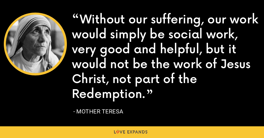 Without our suffering, our work would simply be social work, very good and helpful, but it would not be the work of Jesus Christ, not part of the Redemption. - Mother Teresa