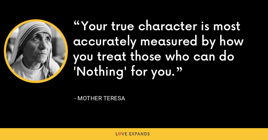 Your true character is most accurately measured by how you treat those who can do 'Nothing' for you. - Mother Teresa