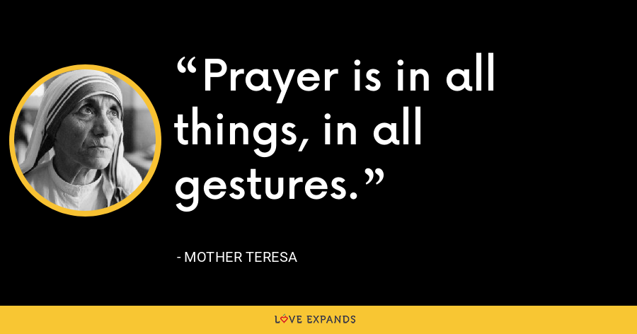 Prayer is in all things, in all gestures. - Mother Teresa