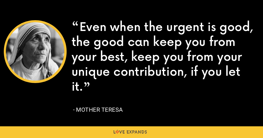 Even when the urgent is good, the good can keep you from your best, keep you from your unique contribution, if you let it. - Mother Teresa