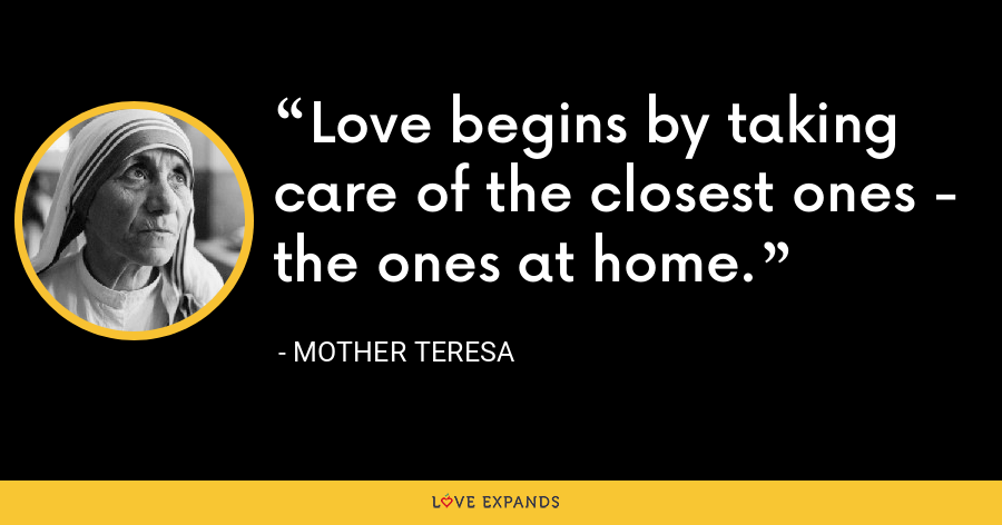Love begins by taking care of the closest ones - the ones at home. - Mother Teresa