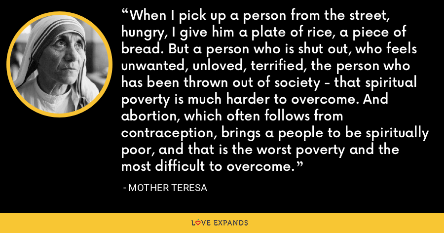 When I pick up a person from the street, hungry, I give him a plate of rice, a piece of bread. But a person who is shut out, who feels unwanted, unloved, terrified, the person who has been thrown out of society - that spiritual poverty is much harder to overcome. And abortion, which often follows from contraception, brings a people to be spiritually poor, and that is the worst poverty and the most difficult to overcome. - Mother Teresa