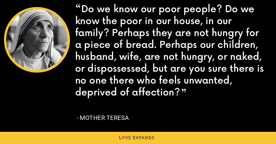 Do we know our poor people? Do we know the poor in our house, in our family? Perhaps they are not hungry for a piece of bread. Perhaps our children, husband, wife, are not hungry, or naked, or dispossessed, but are you sure there is no one there who feels unwanted, deprived of affection? - Mother Teresa
