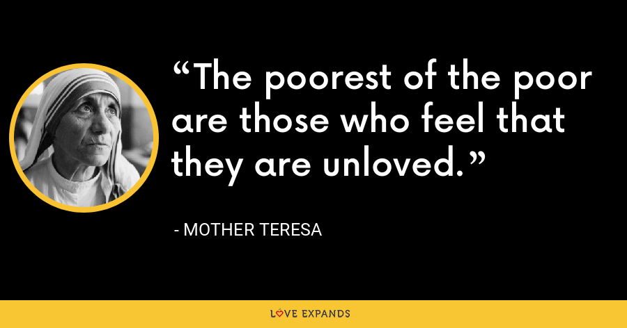 The poorest of the poor are those who feel that they are unloved. - Mother Teresa