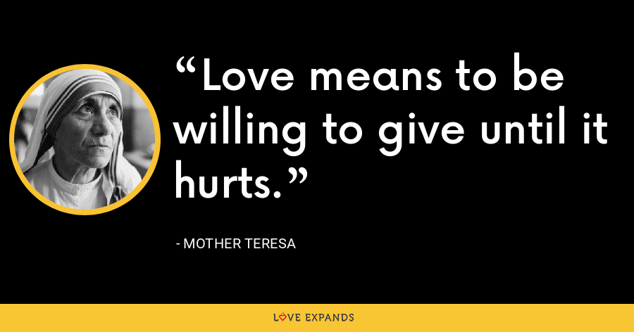 Love means to be willing to give until it hurts. - Mother Teresa