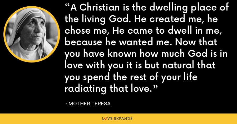 A Christian is the dwelling place of the living God. He created me, he chose me, He came to dwell in me, because he wanted me. Now that you have known how much God is in love with you it is but natural that you spend the rest of your life radiating that love. - Mother Teresa