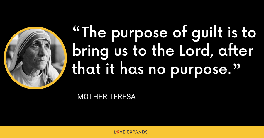 The purpose of guilt is to bring us to the Lord, after that it has no purpose. - Mother Teresa