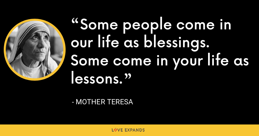 Some people come in our life as blessings. Some come in your life as lessons. - Mother Teresa