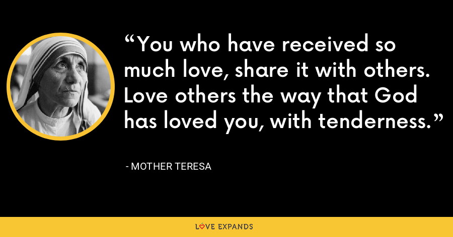 You who have received so much love, share it with others. Love others the way that God has loved you, with tenderness. - Mother Teresa