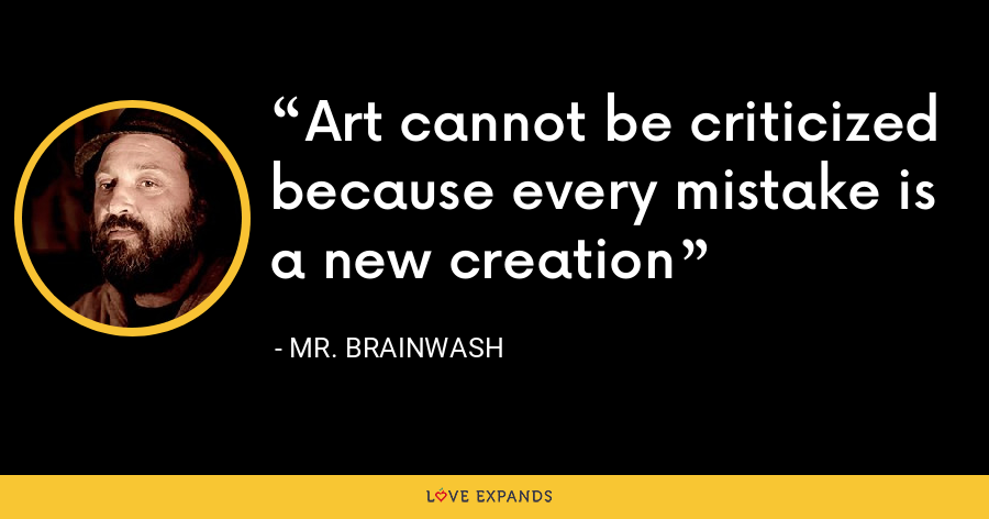 Art cannot be criticized because every mistake is a new creation - Mr. Brainwash