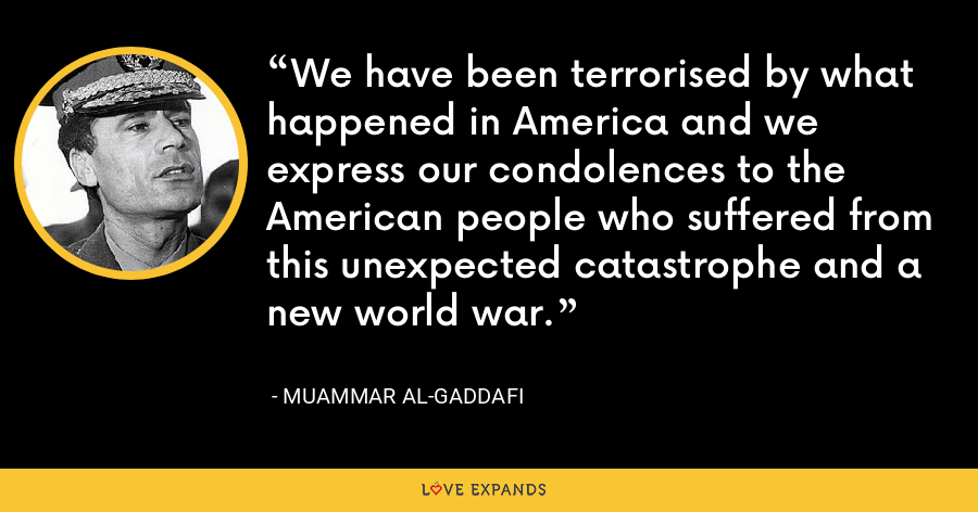 We have been terrorised by what happened in America and we express our condolences to the American people who suffered from this unexpected catastrophe and a new world war. - Muammar al-Gaddafi