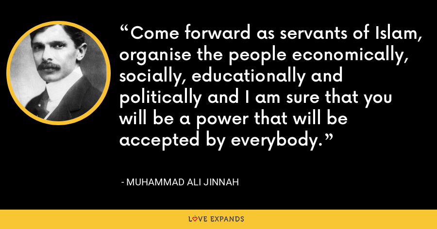 Come forward as servants of Islam, organise the people economically, socially, educationally and politically and I am sure that you will be a power that will be accepted by everybody. - Muhammad Ali Jinnah