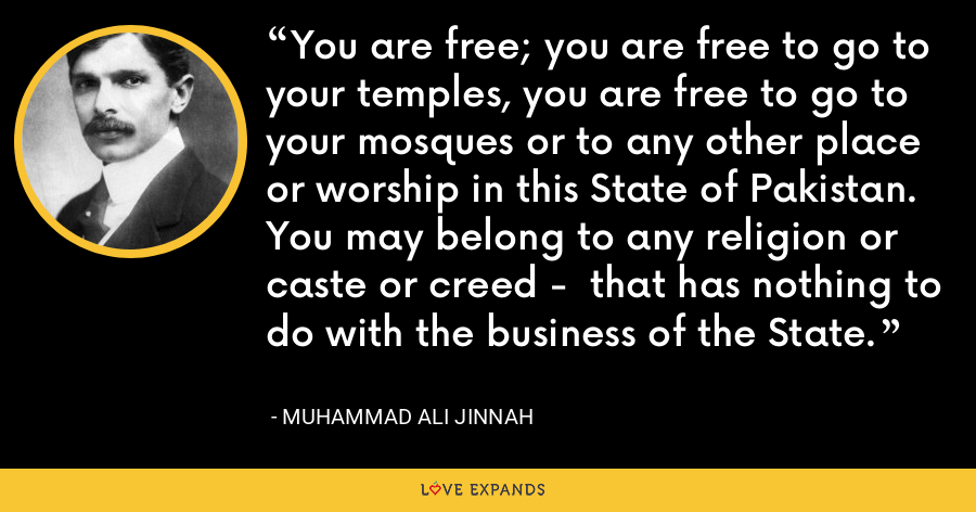 You are free; you are free to go to your temples, you are free to go to your mosques or to any other place or worship in this State of Pakistan. You may belong to any religion or caste or creed -  that has nothing to do with the business of the State. - Muhammad Ali Jinnah
