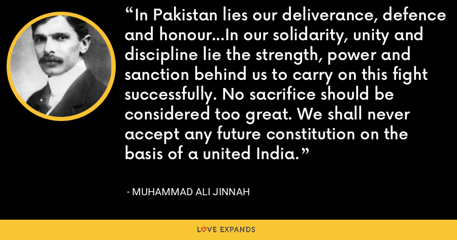 In Pakistan lies our deliverance, defence and honour...In our solidarity, unity and discipline lie the strength, power and sanction behind us to carry on this fight successfully. No sacrifice should be considered too great. We shall never accept any future constitution on the basis of a united India. - Muhammad Ali Jinnah