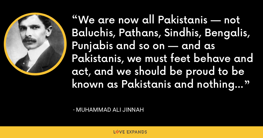 We are now all Pakistanis — not Baluchis, Pathans, Sindhis, Bengalis, Punjabis and so on — and as Pakistanis, we must feet behave and act, and we should be proud to be known as Pakistanis and nothing else. - Muhammad Ali Jinnah