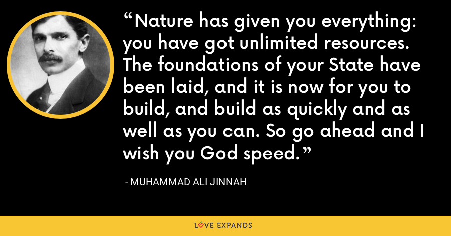 Nature has given you everything: you have got unlimited resources. The foundations of your State have been laid, and it is now for you to build, and build as quickly and as well as you can. So go ahead and I wish you God speed. - Muhammad Ali Jinnah