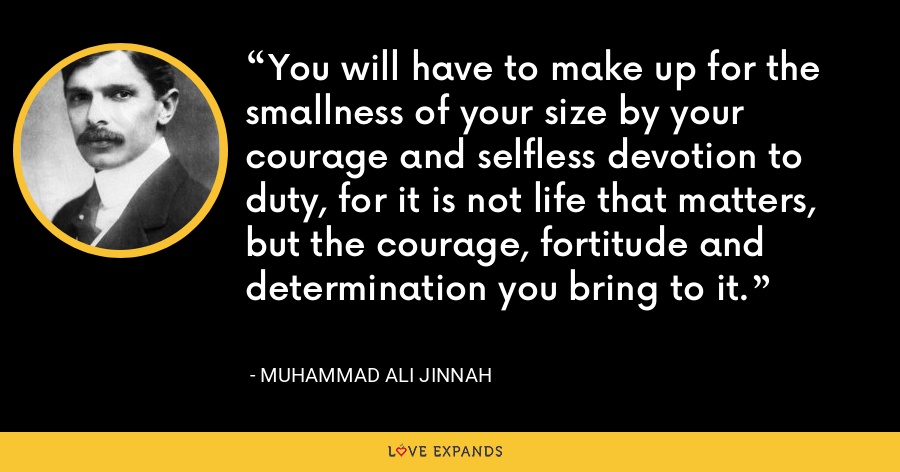 You will have to make up for the smallness of your size by your courage and selfless devotion to duty, for it is not life that matters, but the courage, fortitude and determination you bring to it. - Muhammad Ali Jinnah