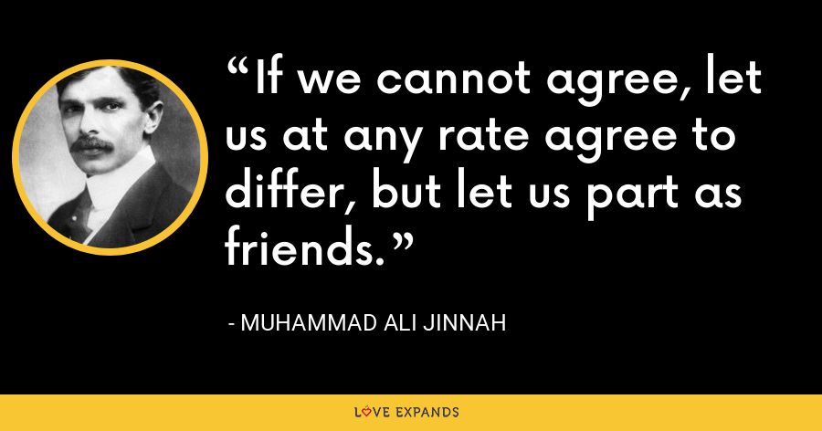 If we cannot agree, let us at any rate agree to differ, but let us part as friends. - Muhammad Ali Jinnah