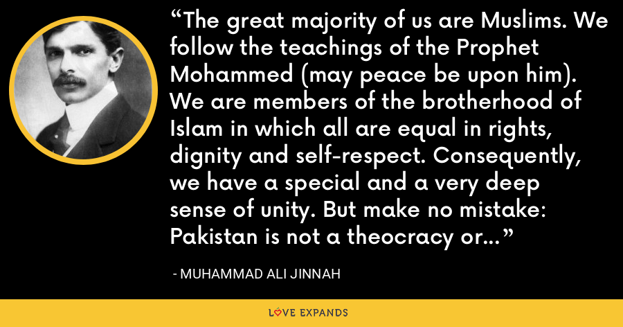 The great majority of us are Muslims. We follow the teachings of the Prophet Mohammed (may peace be upon him). We are members of the brotherhood of Islam in which all are equal in rights, dignity and self-respect. Consequently, we have a special and a very deep sense of unity. But make no mistake: Pakistan is not a theocracy or anything like it. - Muhammad Ali Jinnah