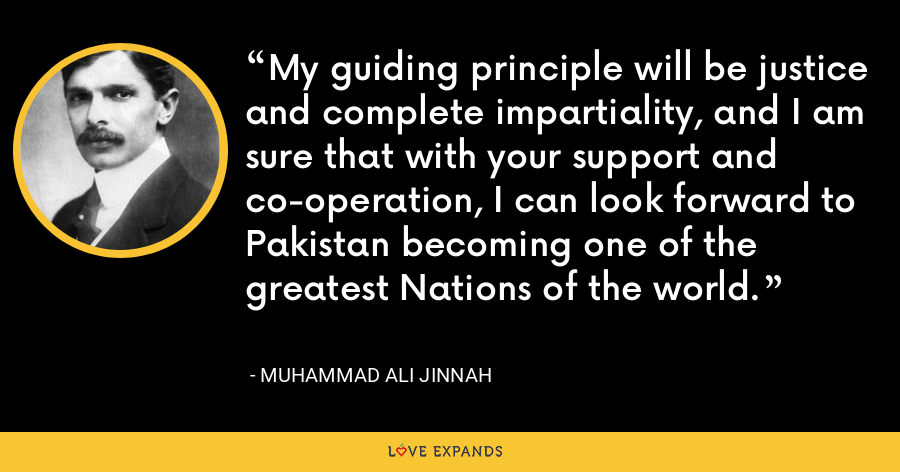 My guiding principle will be justice and complete impartiality, and I am sure that with your support and co-operation, I can look forward to Pakistan becoming one of the greatest Nations of the world. - Muhammad Ali Jinnah