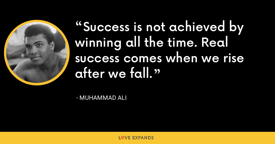 Success is not achieved by winning all the time. Real success comes when we rise after we fall. - Muhammad Ali