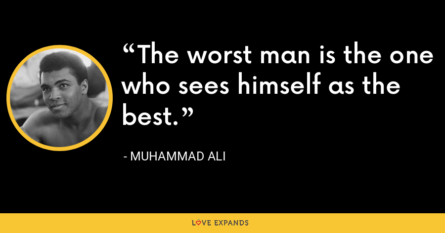 The worst man is the one who sees himself as the best. - Muhammad Ali