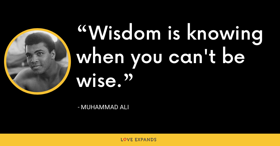 Wisdom is knowing when you can't be wise. - Muhammad Ali