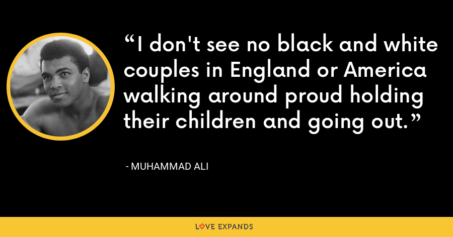 I don't see no black and white couples in England or America walking around proud holding their children and going out. - Muhammad Ali
