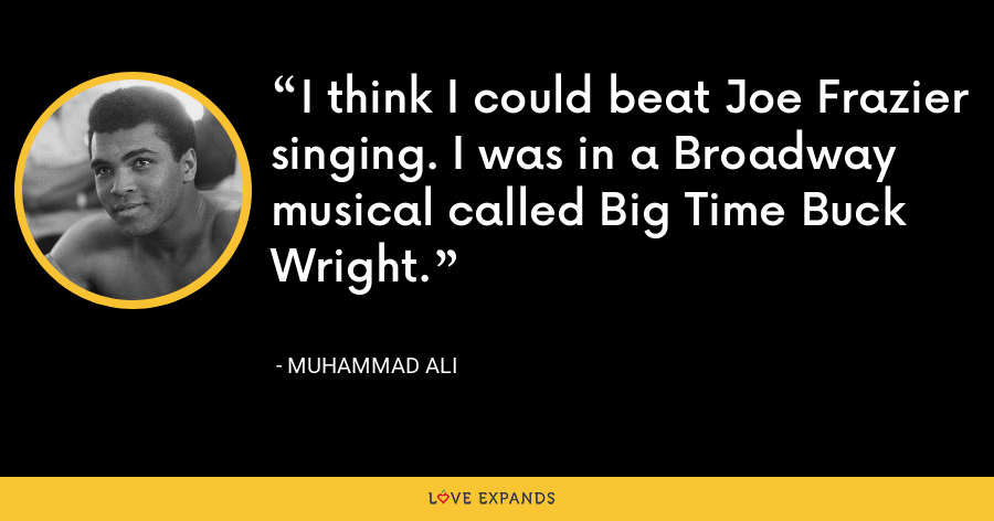 I think I could beat Joe Frazier singing. I was in a Broadway musical called Big Time Buck Wright. - Muhammad Ali