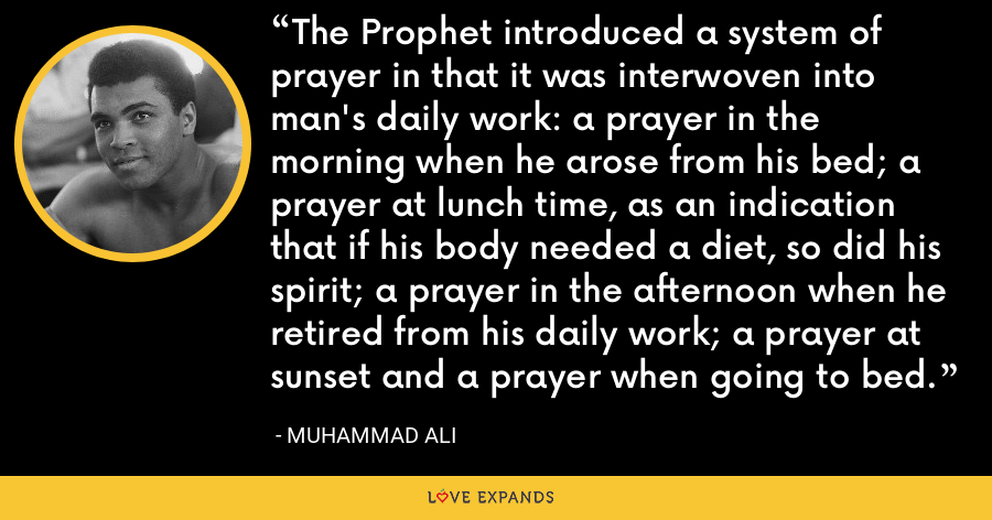 The Prophet introduced a system of prayer in that it was interwoven into man's daily work: a prayer in the morning when he arose from his bed; a prayer at lunch time, as an indication that if his body needed a diet, so did his spirit; a prayer in the afternoon when he retired from his daily work; a prayer at sunset and a prayer when going to bed. - Muhammad Ali