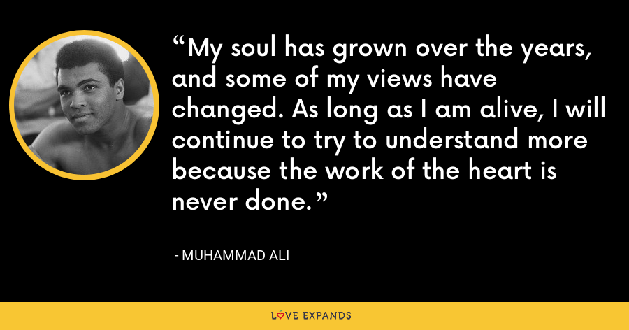 My soul has grown over the years, and some of my views have changed. As long as I am alive, I will continue to try to understand more because the work of the heart is never done. - Muhammad Ali