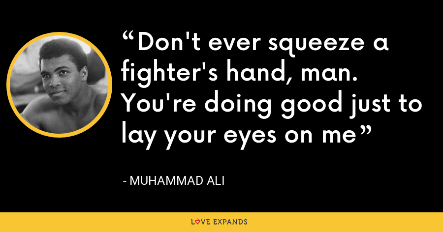 Don't ever squeeze a fighter's hand, man. You're doing good just to lay your eyes on me - Muhammad Ali