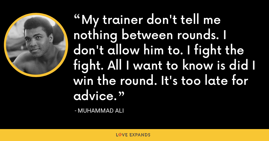My trainer don't tell me nothing between rounds. I don't allow him to. I fight the fight. All I want to know is did I win the round. It's too late for advice. - Muhammad Ali
