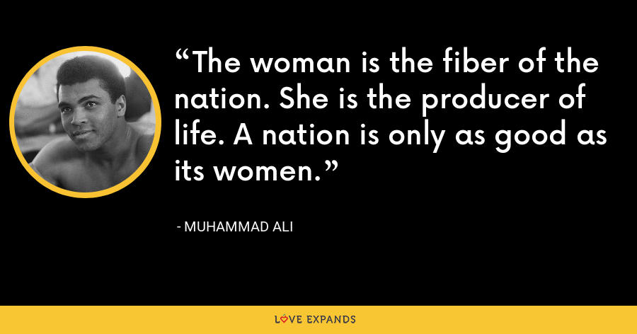 The woman is the fiber of the nation. She is the producer of life. A nation is only as good as its women. - Muhammad Ali